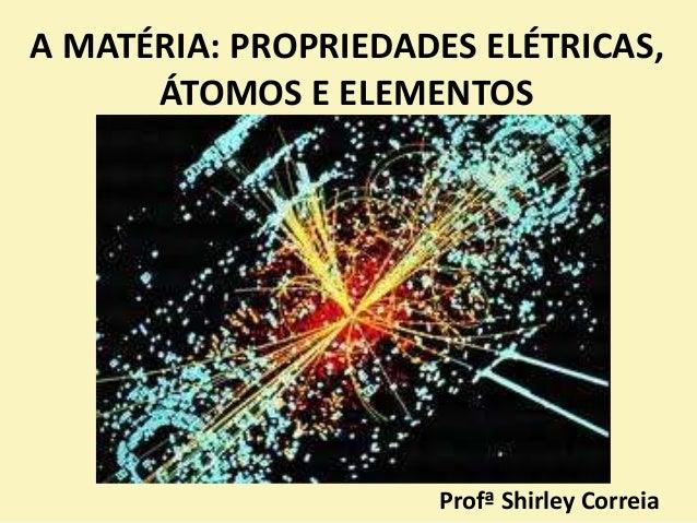A MATÉRIA: PROPRIEDADES ELÉTRICAS, ÁTOMOS E ELEMENTOS Profª Shirley Correia