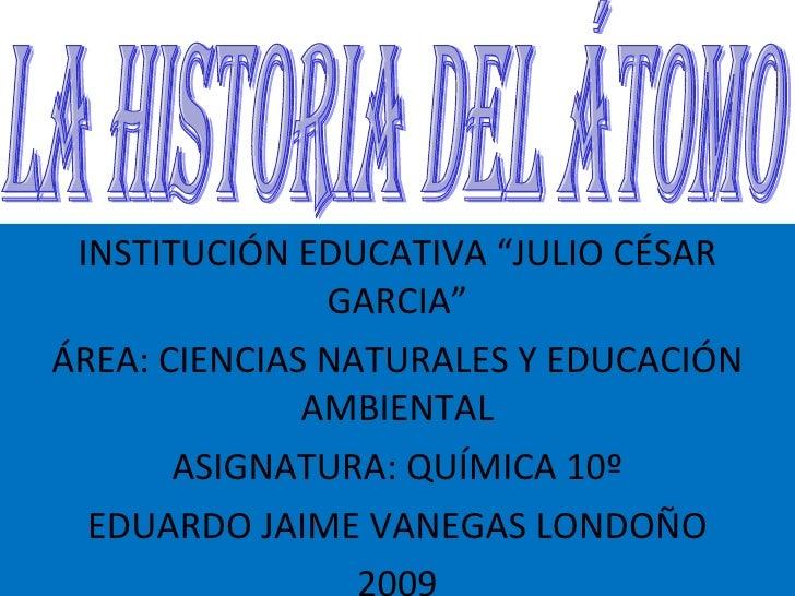 """INSTITUCIÓN EDUCATIVA """"JULIO CÉSAR GARCIA"""" ÁREA: CIENCIAS NATURALES Y EDUCACIÓN AMBIENTAL ASIGNATURA: QUÍMICA 10º EDUARDO ..."""