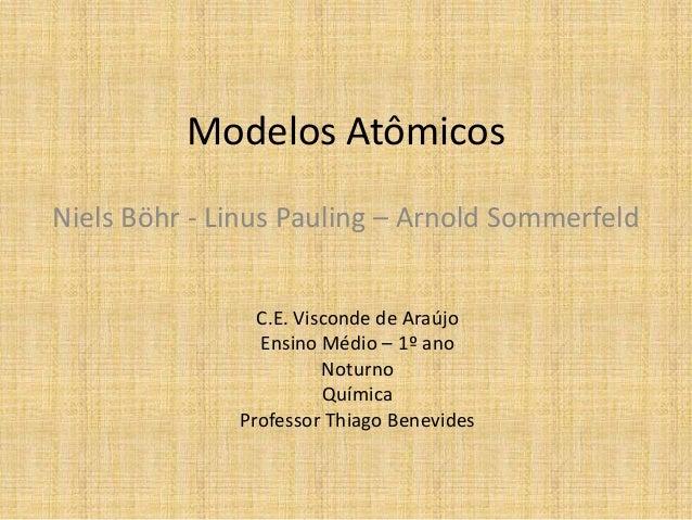 Modelos Atômicos Niels Böhr - Linus Pauling – Arnold Sommerfeld C.E. Visconde de Araújo Ensino Médio – 1º ano Noturno Quím...