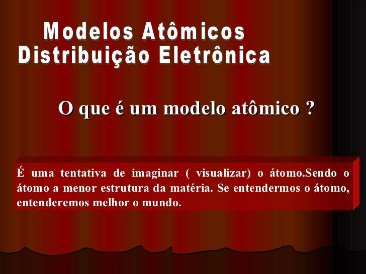 Modelos Atômicos Distribuição Eletrônica O que é um modelo atômico ? É uma tentativa de imaginar ( visualizar) o átomo.Sen...