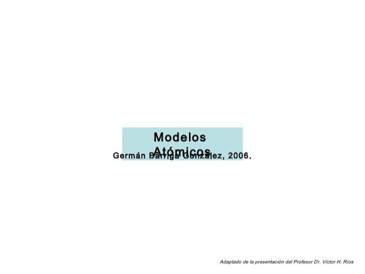 Modelos         Atómicos Germán Barriga González, 2006.                            Adaptado de la presentación del Profeso...