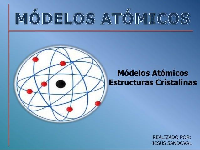 Módelos Atómicos Estructuras Cristalinas  REALIZADO POR: JESUS SANDOVAL