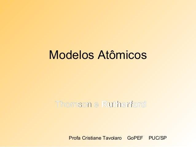 Profa Cristiane Tavolaro GoPEF PUC/SP Modelos Atômicos Thomson eThomson e RutherfordRutherford
