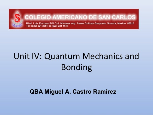 Unit IV: Quantum Mechanics and            Bonding   QBA Miguel A. Castro Ramírez