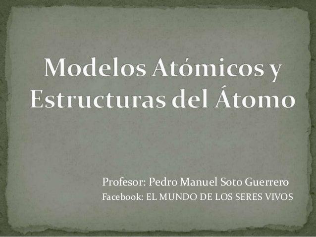 Profesor: Pedro Manuel Soto Guerrero Facebook: EL MUNDO DE LOS SERES VIVOS