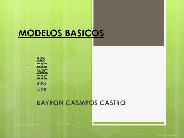 MODELOS BASICOS •   B2B •   C2C •   M2C •   G2C •   B2G •   G2B •   BAYRON CASMPOS CASTRO