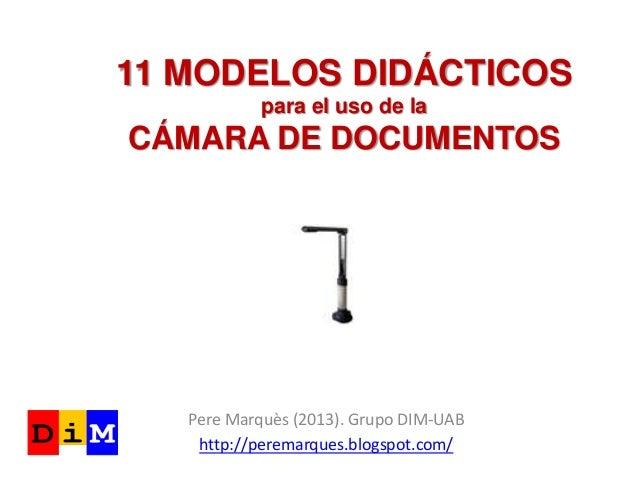 11 MODELOS DIDÁCTICOSpara el uso de laCÁMARA DE DOCUMENTOSPere Marquès (2013). Grupo DIM-UABhttp://peremarques.blogspot.com/