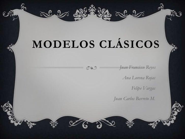 Modelos clásicos <br />Juan Francisco Reyes<br />Ana Lorena Rojas<br />Felipe Vargas<br />Juan Carlos Barreto M.<br />