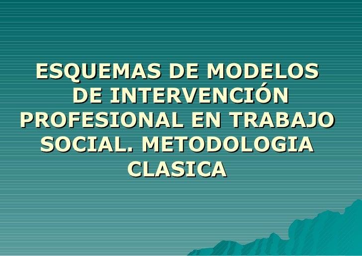 ESQUEMAS DE MODELOS  DE INTERVENCIÓN PROFESIONAL EN TRABAJO SOCIAL. METODOLOGIA CLASICA