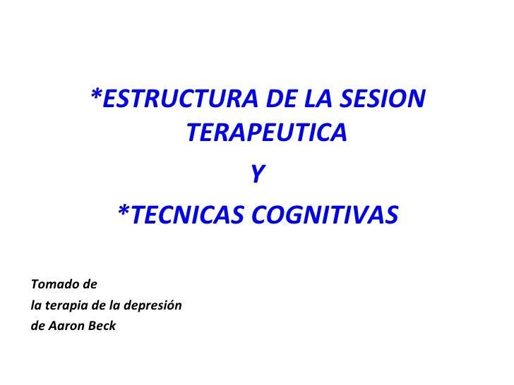 <ul><li>*ESTRUCTURA DE LA SESION TERAPEUTICA </li></ul><ul><li>Y </li></ul><ul><li>*TECNICAS COGNITIVAS </li></ul><ul><li>...