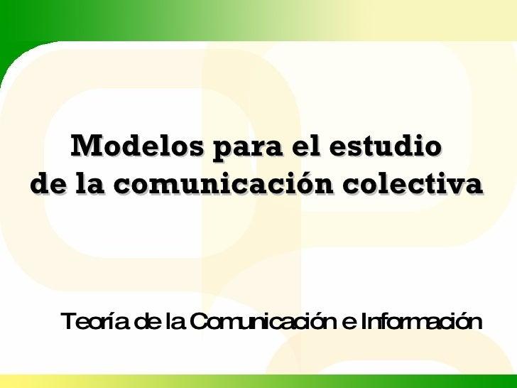 Modelos para el estudio de la comunicación colectiva Teoría de la Comunicación e Información