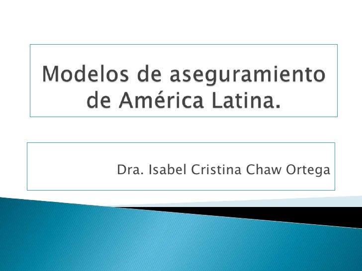 Modelos de aseguramiento de América Latina.<br />Dra. Isabel Cristina Chaw Ortega <br />