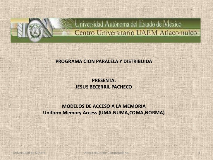 Universidad de Sonora<br />Arquitectura de Computadoras<br />1<br />PROGRAMA CION PARALELA Y DISTRIBUIDA<br />PRESENTA:<br...