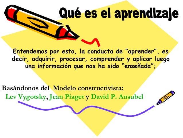 """Entendemos por esto, la conducta de """"aprender"""", es  decir, adquirir, procesar, comprender y aplicar luego  una información..."""