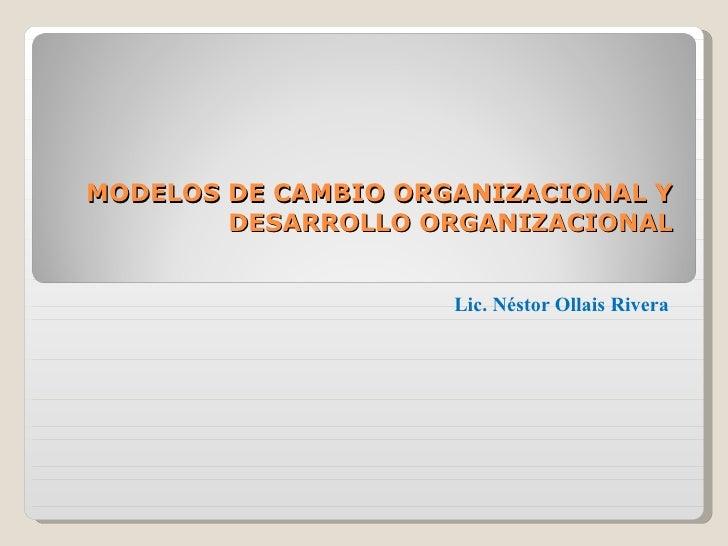 MODELOS DE CAMBIO ORGANIZACIONAL Y DESARROLLO ORGANIZACIONAL Lic. Néstor Ollais Rivera