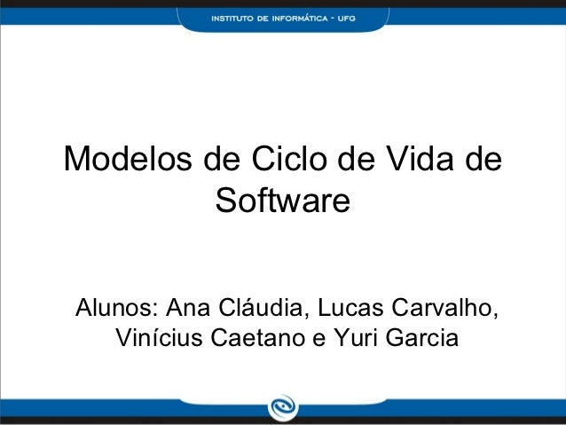 Modelos de Ciclo de Vida de         SoftwareAlunos: Ana Cláudia, Lucas Carvalho,   Vinícius Caetano e Yuri Garcia