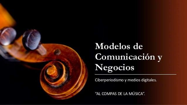"""Modelos de Comunicación y Negocios Ciberperiodismo y medios digitales. """"AL COMPAS DE LA MÚSICA""""."""