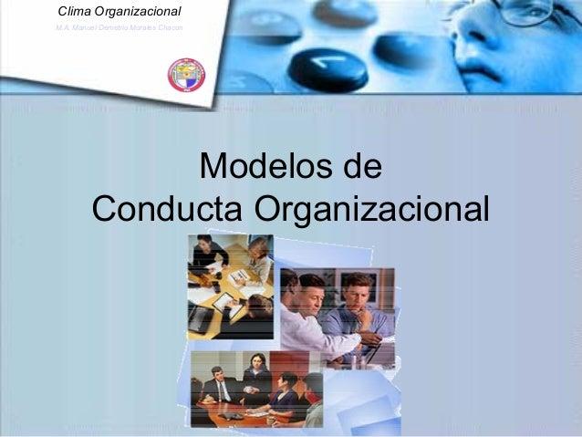 Clima Organizacional M.A. Manuel Demetrio Morales Chacon Modelos de Conducta Organizacional