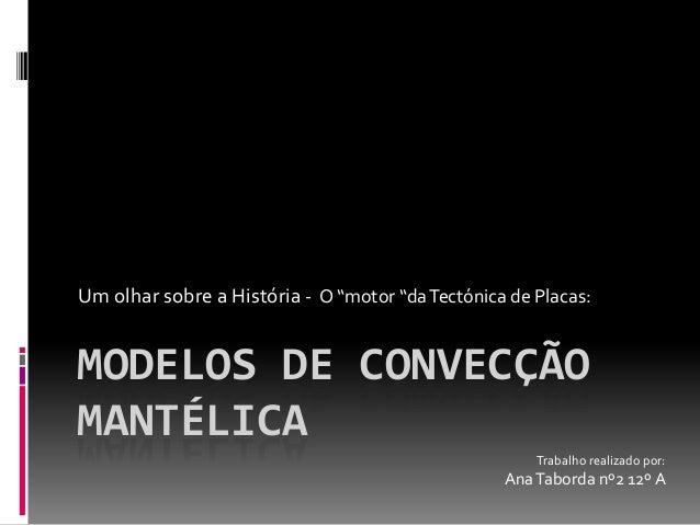 """Um olhar sobre a História - O """"motor """"da Tectónica de Placas:  MODELOS DE CONVECÇÃO MANTÉLICA Trabalho realizado por:  Ana..."""