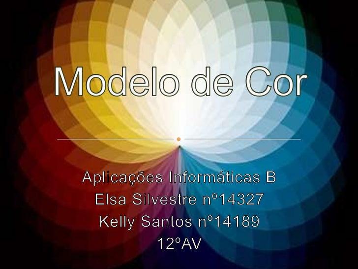 Modelo de Cor<br />Aplicações Informáticas B <br />Elsa Silvestre nº14327<br />Kelly Santos nº14189<br />12ºAV<br />