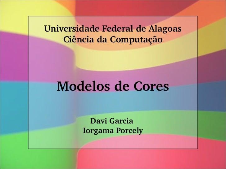 UniversidadeFederaldeAlagoas    CiênciadaComputação  ModelosdeCores          DaviGarcia        IorgamaPorcely