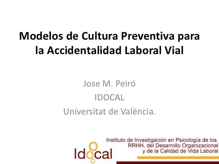 Modelos de Cultura Preventiva para la Accidentalidad Laboral Vial<br />Jose M. Peiró<br />IDOCAL<br />Universitat de Valèn...
