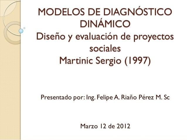 MODELOS DE DIAGNÓSTICO          DINÁMICODiseño y evaluación de proyectos            sociales     Martinic Sergio (1997) Pr...