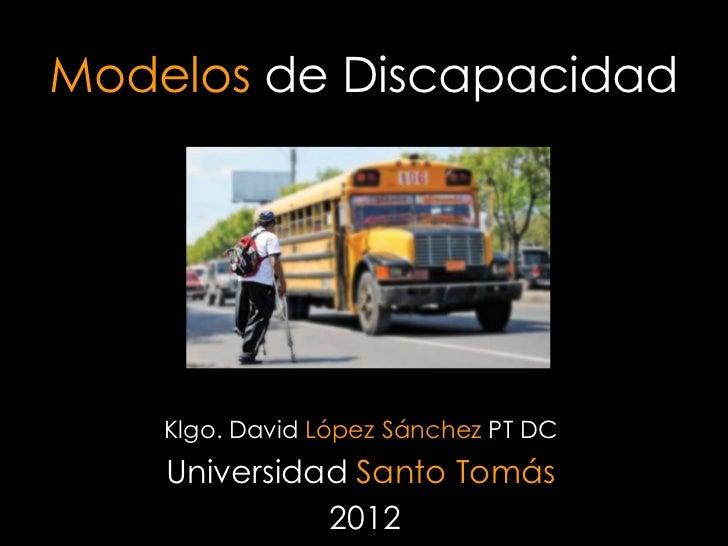 Modelos de Discapacidad    Klgo. David López Sánchez PT DC    Universidad Santo Tomás              2012
