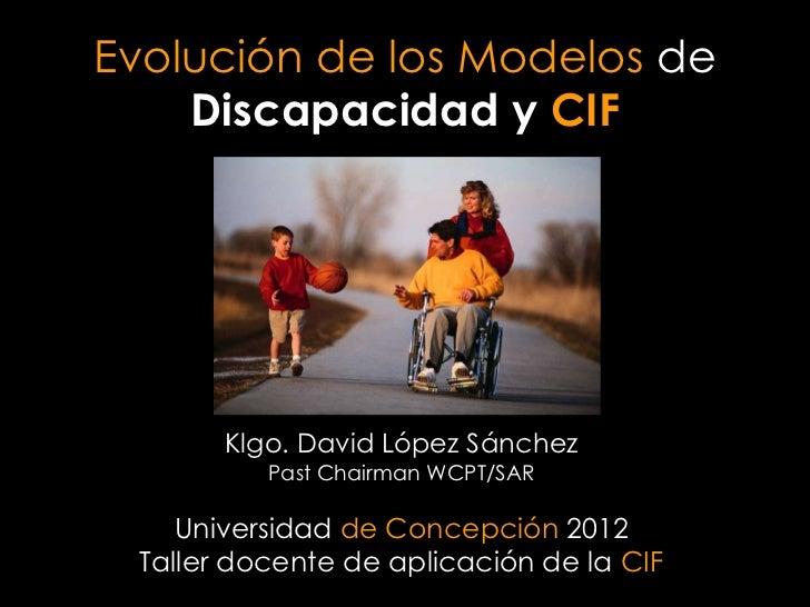 Evolución de los Modelos de    Discapacidad y CIF       Klgo. David López Sánchez          Past Chairman WCPT/SAR    Unive...