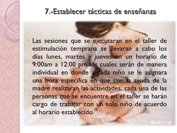 7.-Establecer tácticas de enseñanza <ul><li>Las sesiones que se ejecutaran en el taller de estimulación temprana se llevar...