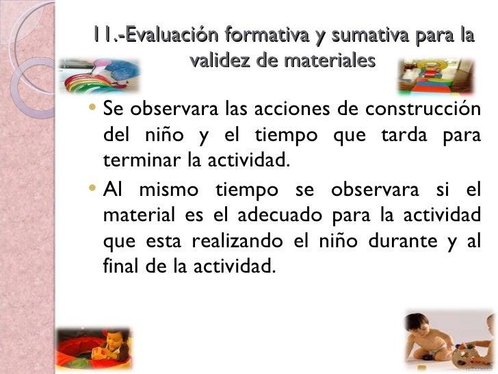 11.-Evaluación formativa y sumativa para la validez de materiales <ul><li>Se observara las acciones de construcción del ni...