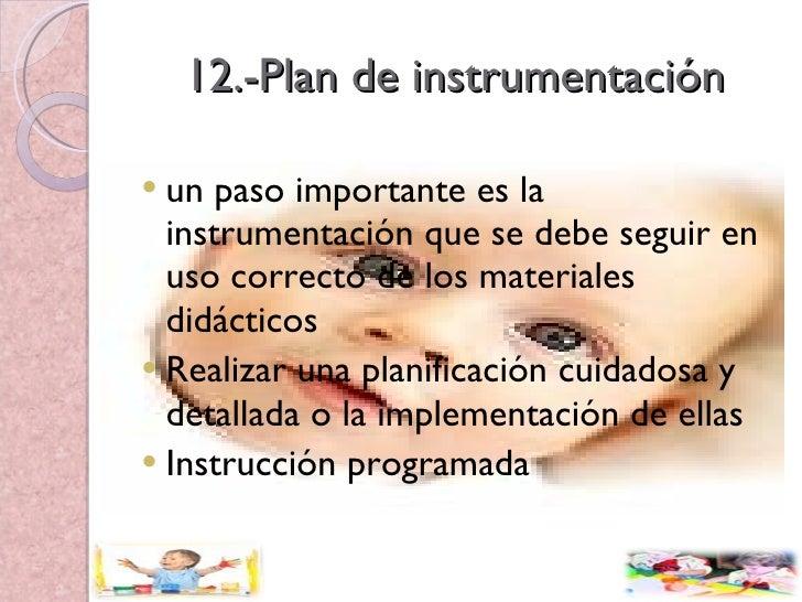 12.-Plan de instrumentación <ul><li>un paso importante es la instrumentación que se debe seguir en uso correcto de los mat...