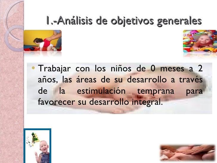 1.-Análisis de objetivos generales <ul><li>Trabajar con los niños de 0 meses a 2 años, las áreas de su desarrollo a través...