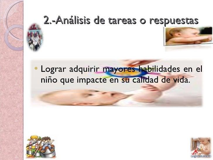 2.-Análisis de tareas o respuestas <ul><li>Lograr adquirir mayores habilidades en el niño que impacte en su calidad de vid...