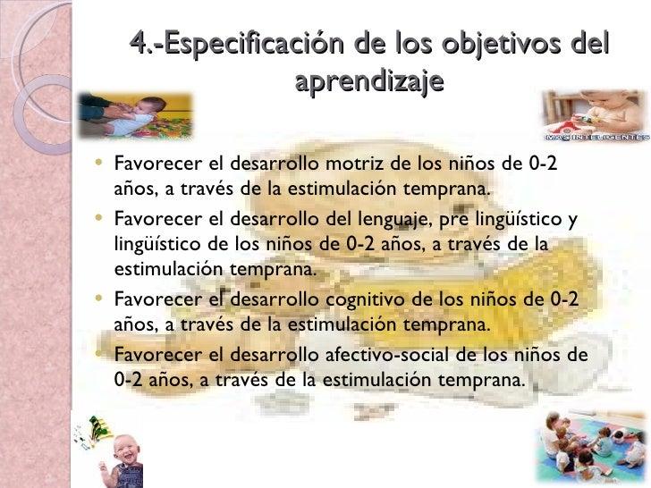 4.-Especificación de los objetivos del aprendizaje <ul><li>Favorecer el desarrollo motriz de los niños de 0-2 años, a trav...
