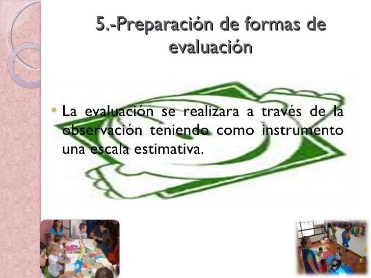 5.-Preparación de formas de evaluación <ul><li>La evaluación se realizara a través de la observación teniendo como instrum...