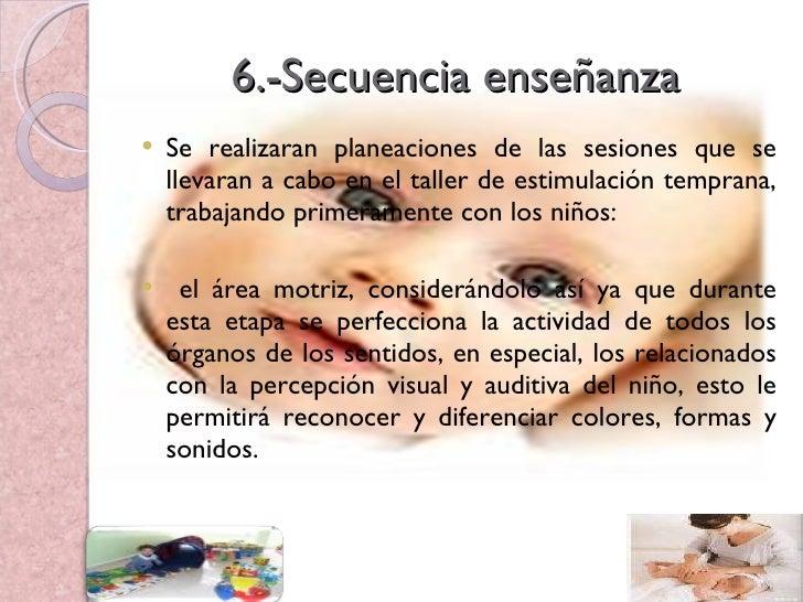 6.-Secuencia enseñanza <ul><li>Se realizaran planeaciones de las sesiones que se llevaran a cabo en el taller de estimulac...