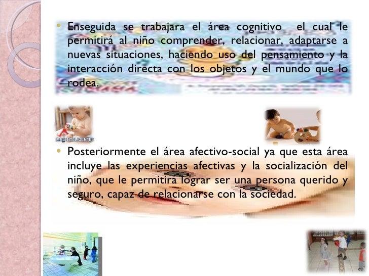 <ul><li>Enseguida se trabajara el área cognitivo  el cual le permitirá al niño comprender, relacionar, adaptarse a nuevas ...