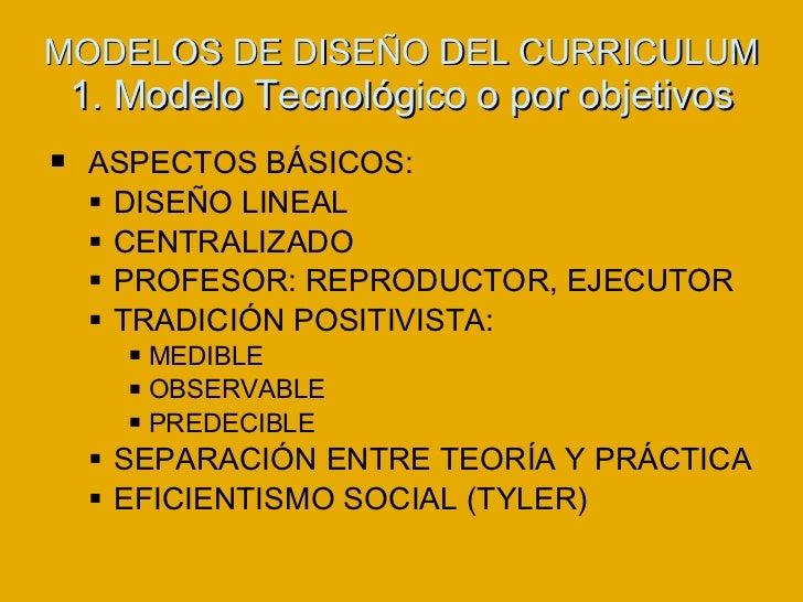 MODELOS DE DISEÑO DEL CURRICULUM 1. Modelo Tecnológico o por objetivos <ul><li>ASPECTOS BÁSICOS: </li></ul><ul><ul><li>DIS...