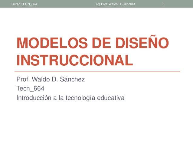 MODELOS DE DISEÑO INSTRUCCIONAL Prof. Waldo D. Sánchez Tecn_664 Introducción a la tecnología educativa (c) Prof. Waldo D. ...