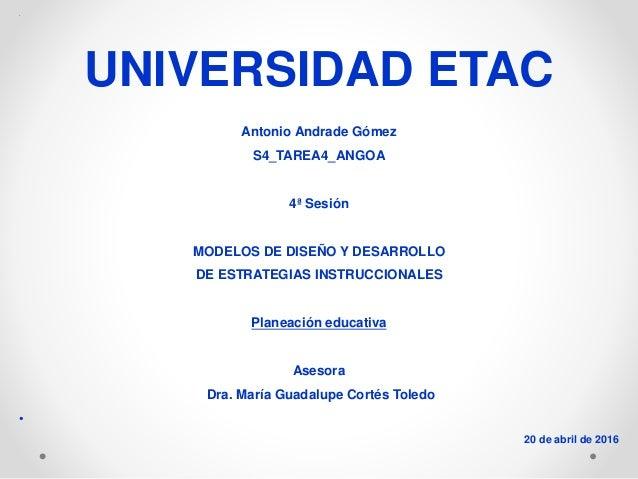 • UNIVERSIDAD ETAC Antonio Andrade Gómez S4_TAREA4_ANGOA 4ª Sesión MODELOS DE DISEÑO Y DESARROLLO DE ESTRATEGIAS INSTRUCCI...