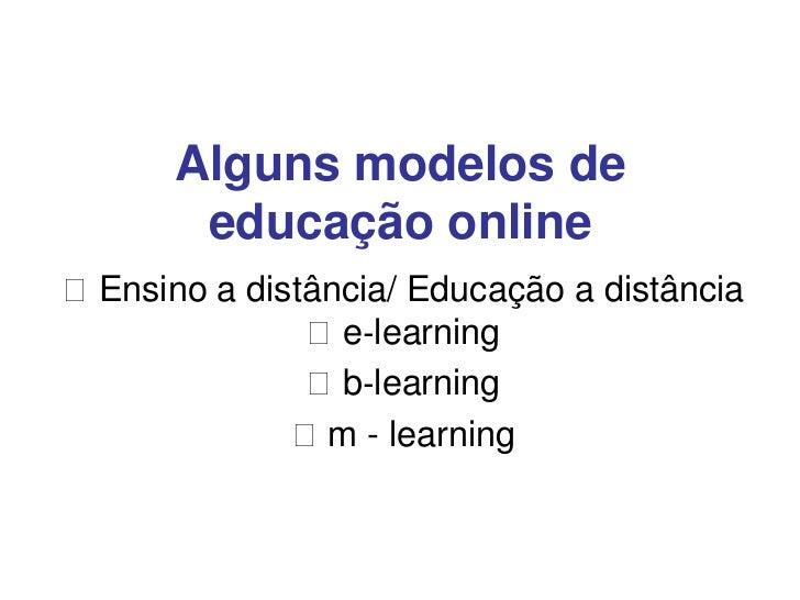 Alguns modelos de       educação onlineEnsino a distância/ Educação a distância              e‐learning              b‐...
