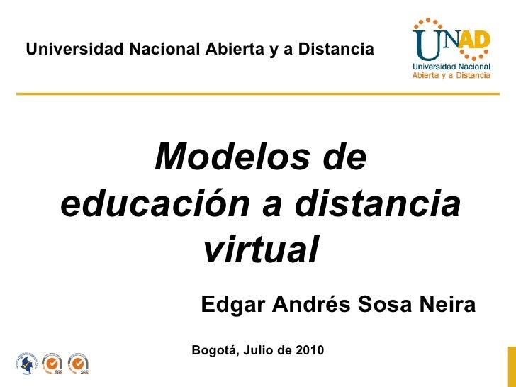 Modelos de educación a distancia virtual Edgar Andrés Sosa Neira Bogotá, Julio de 2010 Universidad Nacional Abierta y a Di...