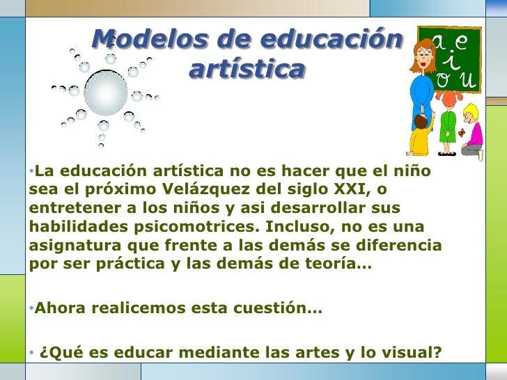Modelos de educación artística<br /><ul><li>La educación artística no es hacer que el niño sea el próximo Velázquez del si...