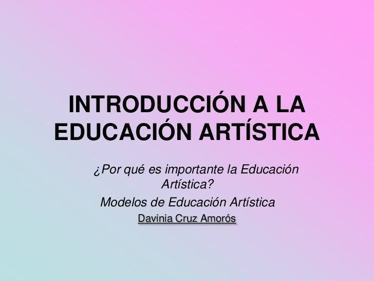 INTRODUCCIÓN A LAEDUCACIÓN ARTÍSTICA  ¿Por qué es importante la Educación             Artística?   Modelos de Educación Ar...