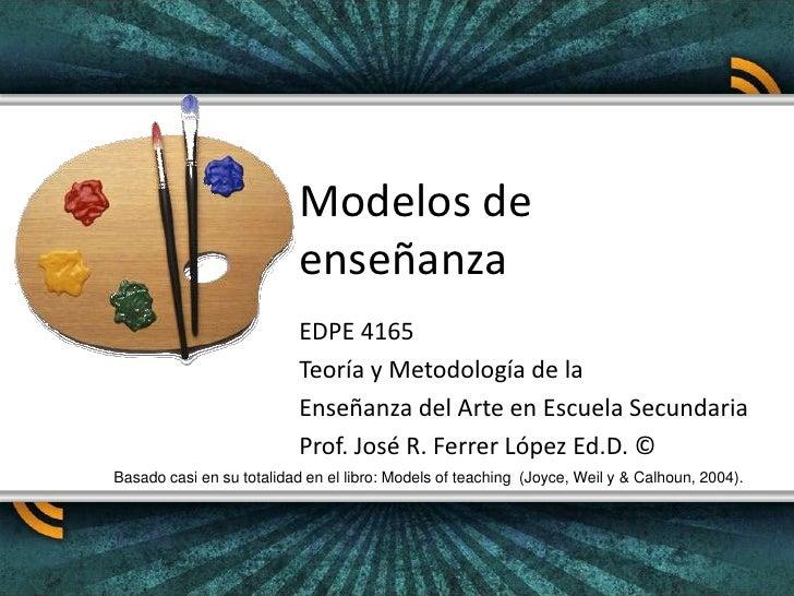 Modelos de enseñanza<br />EDPE 4165<br />Teoría y Metodología de la <br />Enseñanza del Arte en Escuela Secundaria<br />Pr...