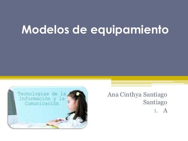 Modelos de equipamientoAna Cinthya SantiagoSantiago1. A