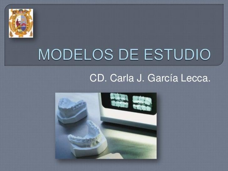 MODELOS DE ESTUDIO<br />CD. Carla J. García Lecca. <br />