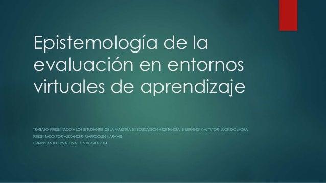 Epistemología de la evaluación en entornos virtuales de aprendizaje TRABAJO PRESENTADO A LOS ESTUDIANTES DE LA MAESTRÍA EN...