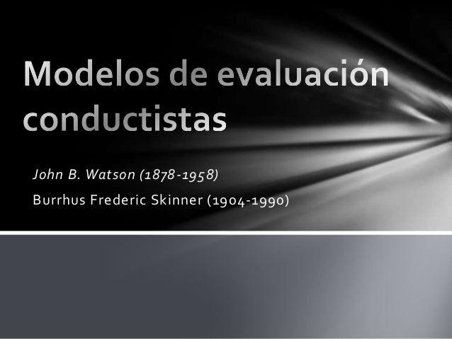 John B. Watson (1878-1958) Burrhus Frederic Skinner (1904-1990)